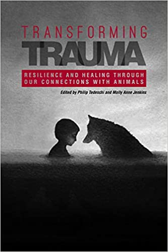 Transforming Trauma: Resilience and Healing Through Our Connections With Animals (New Directions in the Human-Animal Bond)